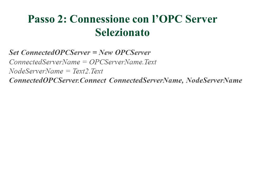 Passo 2: Connessione con lOPC Server Selezionato Set ConnectedOPCServer = New OPCServer ConnectedServerName = OPCServerName.Text NodeServerName = Text2.Text ConnectedOPCServer.Connect ConnectedServerName, NodeServerName