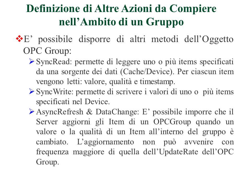 E possibile disporre di altri metodi dellOggetto OPC Group: SyncRead: permette di leggere uno o più items specificati da una sorgente dei dati (Cache/Device).