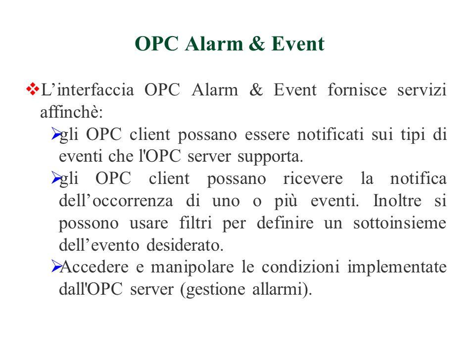 Linterfaccia OPC Alarm & Event fornisce servizi affinchè: gli OPC client possano essere notificati sui tipi di eventi che l OPC server supporta.
