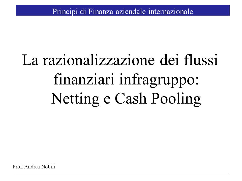 2 Agenda The Management of Multinational Cash Balances Bilateral e Multilateral Netting of Internal Net Cash Flows Multilateral Netting of Internal and external Net Cash Flows (Matching) Reduction in Precautionary Cash Flows Netting e Cash Pooling: analisi costi benefici