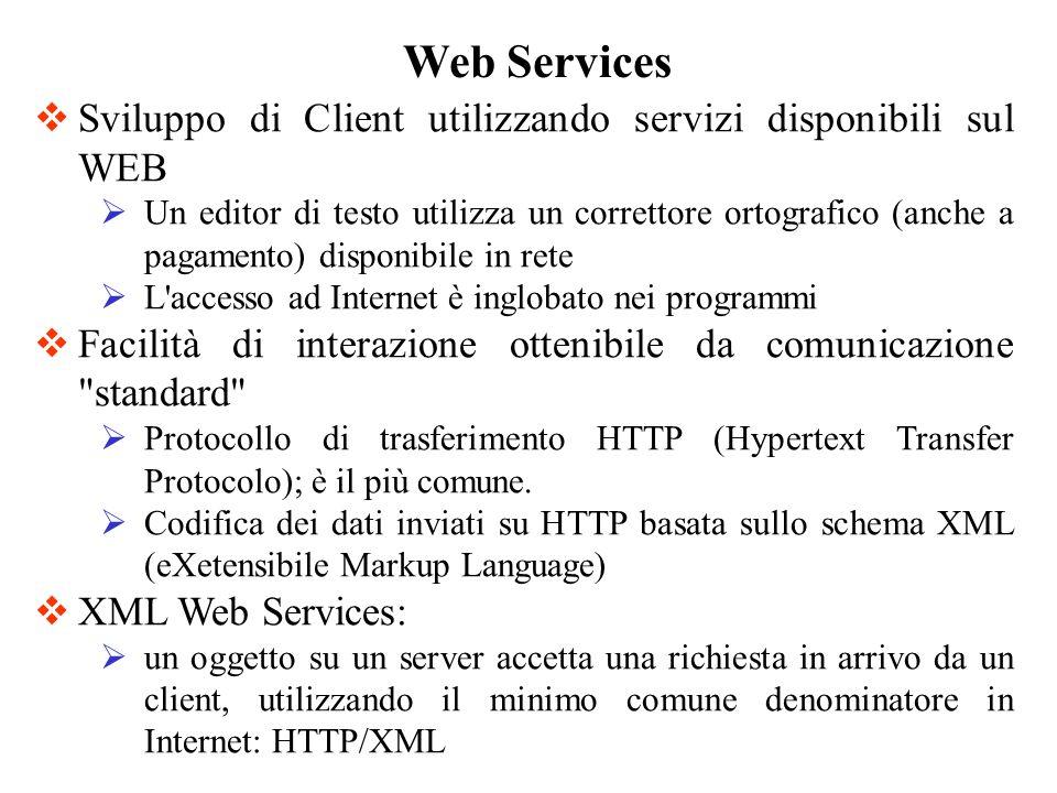 Web Services Sviluppo di Client utilizzando servizi disponibili sul WEB Un editor di testo utilizza un correttore ortografico (anche a pagamento) disponibile in rete L accesso ad Internet è inglobato nei programmi Facilità di interazione ottenibile da comunicazione standard Protocollo di trasferimento HTTP (Hypertext Transfer Protocolo); è il più comune.