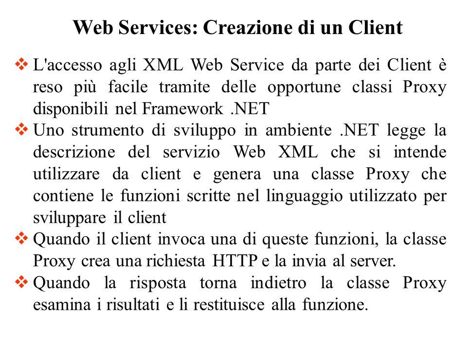 L accesso agli XML Web Service da parte dei Client è reso più facile tramite delle opportune classi Proxy disponibili nel Framework.NET Uno strumento di sviluppo in ambiente.NET legge la descrizione del servizio Web XML che si intende utilizzare da client e genera una classe Proxy che contiene le funzioni scritte nel linguaggio utilizzato per sviluppare il client Quando il client invoca una di queste funzioni, la classe Proxy crea una richiesta HTTP e la invia al server.