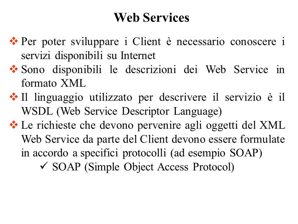 Per poter sviluppare i Client è necessario conoscere i servizi disponibili su Internet Sono disponibili le descrizioni dei Web Service in formato XML Il linguaggio utilizzato per descrivere il servizio è il WSDL (Web Service Descriptor Language) Le richieste che devono pervenire agli oggetti del XML Web Service da parte del Client devono essere formulate in accordo a specifici protocolli (ad esempio SOAP) SOAP (Simple Object Access Protocol) Web Services
