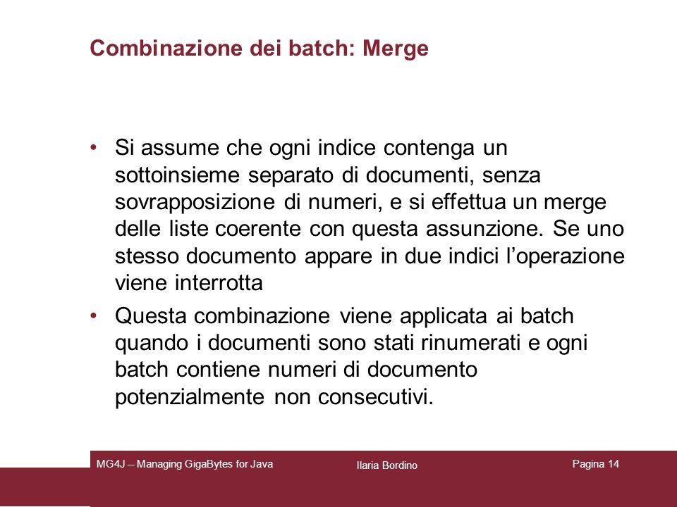 Ilaria Bordino MG4J -- Managing GigaBytes for JavaPagina 14 Combinazione dei batch: Merge Si assume che ogni indice contenga un sottoinsieme separato di documenti, senza sovrapposizione di numeri, e si effettua un merge delle liste coerente con questa assunzione.