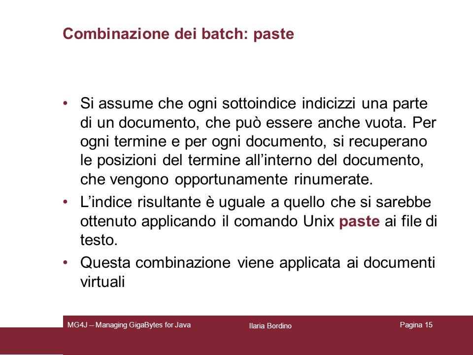 Ilaria Bordino MG4J -- Managing GigaBytes for JavaPagina 15 Combinazione dei batch: paste Si assume che ogni sottoindice indicizzi una parte di un documento, che può essere anche vuota.