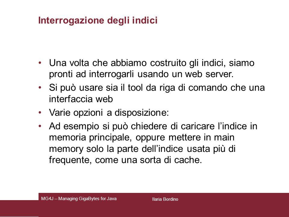 Ilaria Bordino MG4J -- Managing GigaBytes for Java Interrogazione degli indici Una volta che abbiamo costruito gli indici, siamo pronti ad interrogarli usando un web server.