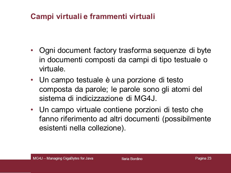 Ilaria Bordino MG4J -- Managing GigaBytes for JavaPagina 23 Campi virtuali e frammenti virtuali Ogni document factory trasforma sequenze di byte in documenti composti da campi di tipo testuale o virtuale.
