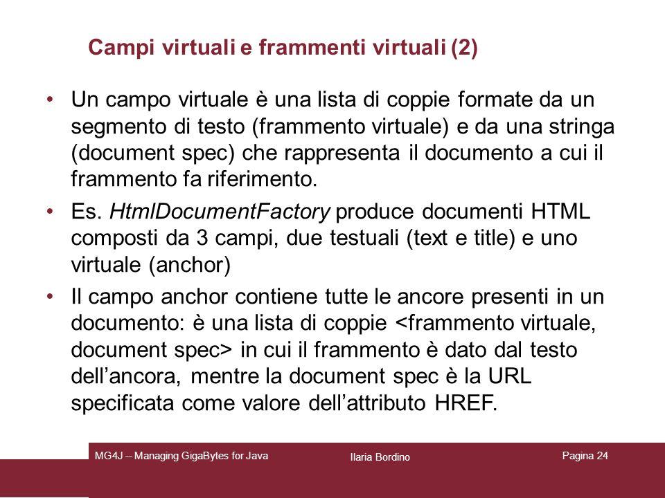 Ilaria Bordino MG4J -- Managing GigaBytes for JavaPagina 24 Campi virtuali e frammenti virtuali (2) Un campo virtuale è una lista di coppie formate da un segmento di testo (frammento virtuale) e da una stringa (document spec) che rappresenta il documento a cui il frammento fa riferimento.