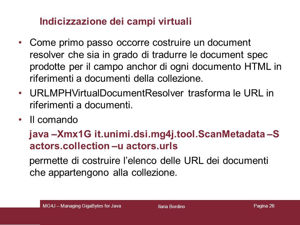 Ilaria Bordino MG4J -- Managing GigaBytes for JavaPagina 26 Indicizzazione dei campi virtuali Come primo passo occorre costruire un document resolver che sia in grado di tradurre le document spec prodotte per il campo anchor di ogni documento HTML in riferimenti a documenti della collezione.