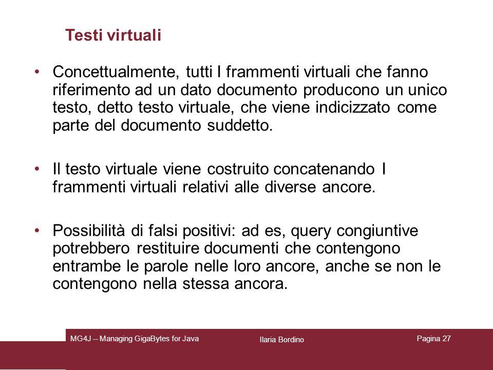 Ilaria Bordino MG4J -- Managing GigaBytes for JavaPagina 27 Testi virtuali Concettualmente, tutti I frammenti virtuali che fanno riferimento ad un dato documento producono un unico testo, detto testo virtuale, che viene indicizzato come parte del documento suddetto.