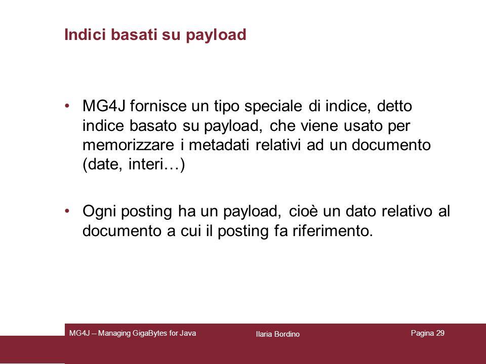 Ilaria Bordino MG4J -- Managing GigaBytes for JavaPagina 29 Indici basati su payload MG4J fornisce un tipo speciale di indice, detto indice basato su payload, che viene usato per memorizzare i metadati relativi ad un documento (date, interi…) Ogni posting ha un payload, cioè un dato relativo al documento a cui il posting fa riferimento.