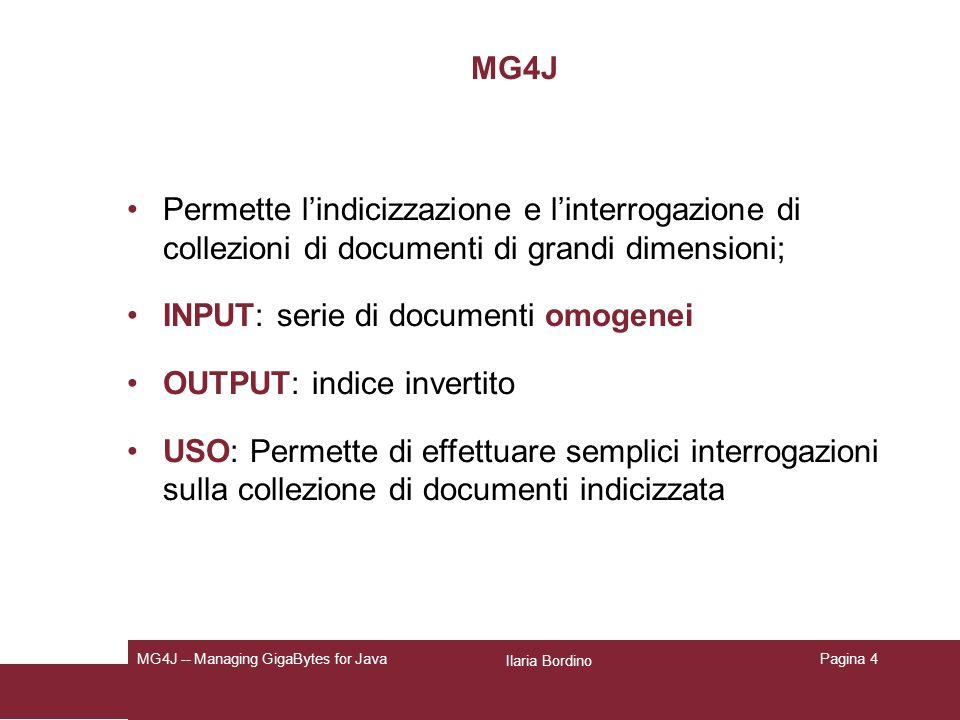 Ilaria Bordino MG4J -- Managing GigaBytes for JavaPagina 4 MG4J Permette lindicizzazione e linterrogazione di collezioni di documenti di grandi dimensioni; INPUT: serie di documenti omogenei OUTPUT: indice invertito USO: Permette di effettuare semplici interrogazioni sulla collezione di documenti indicizzata