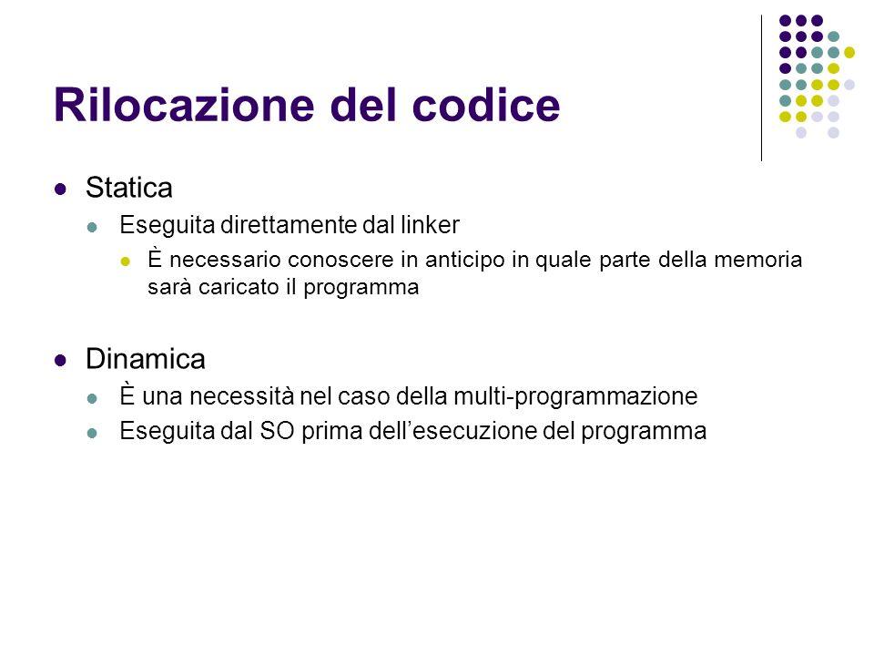 Rilocazione del codice Statica Eseguita direttamente dal linker È necessario conoscere in anticipo in quale parte della memoria sarà caricato il progr