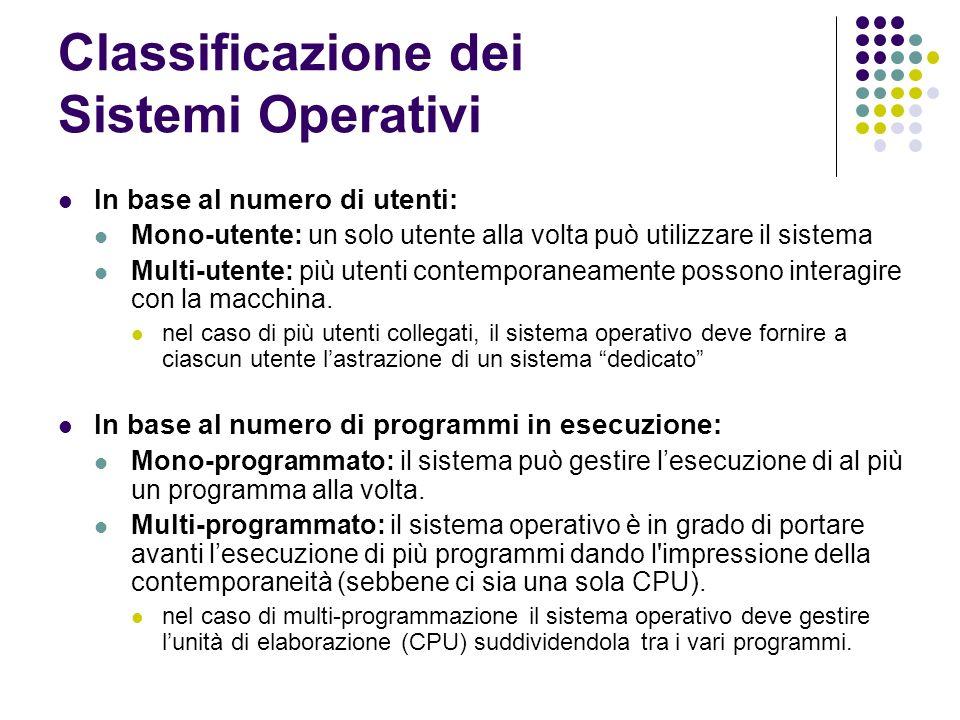 Classificazione dei Sistemi Operativi In base al numero di utenti: Mono-utente: un solo utente alla volta può utilizzare il sistema Multi-utente: più
