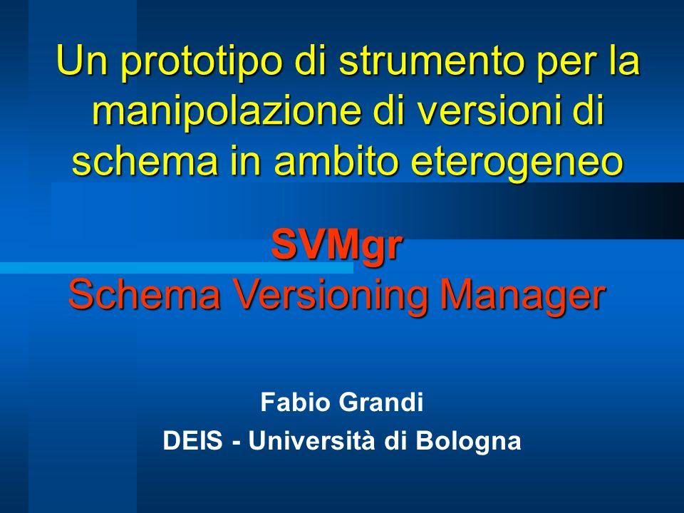Un prototipo di strumento per la manipolazione di versioni di schema in ambito eterogeneo Fabio Grandi DEIS - Università di Bologna SVMgr Schema Versioning Manager