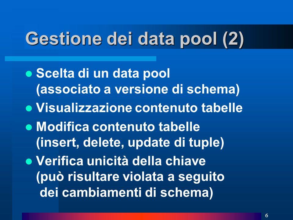 6 Gestione dei data pool (2) Scelta di un data pool (associato a versione di schema) Visualizzazione contenuto tabelle Modifica contenuto tabelle (insert, delete, update di tuple) Verifica unicità della chiave (può risultare violata a seguito dei cambiamenti di schema)