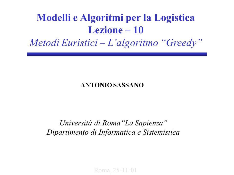 Modelli e Algoritmi per la Logistica Lezione – 10 Metodi Euristici – Lalgoritmo Greedy ANTONIO SASSANO Università di RomaLa Sapienza Dipartimento di I