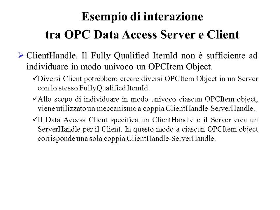 ClientHandle. Il Fully Qualified ItemId non è sufficiente ad individuare in modo univoco un OPCItem Object. Diversi Client potrebbero creare diversi O