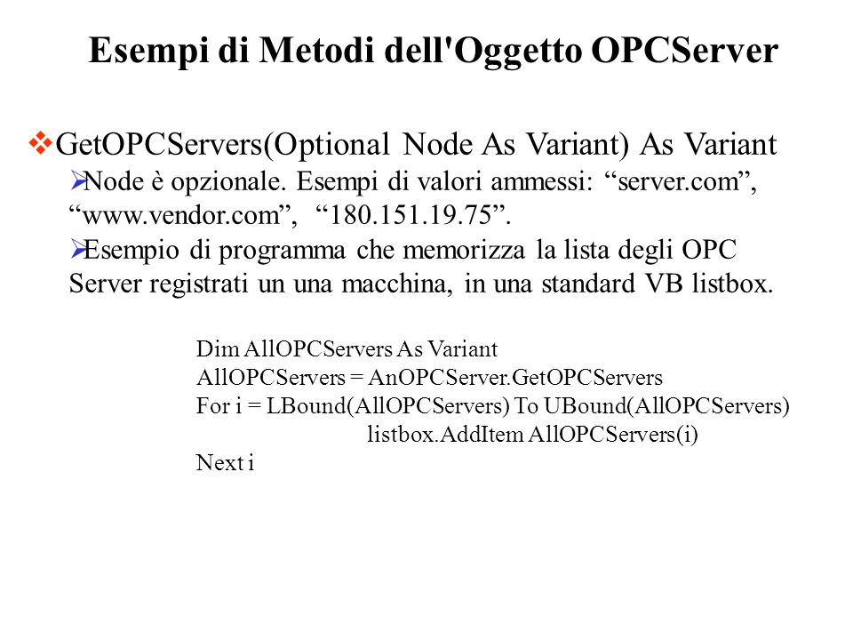 Esempi di Metodi dell'Oggetto OPCServer GetOPCServers(Optional Node As Variant) As Variant Node è opzionale. Esempi di valori ammessi: server.com, www