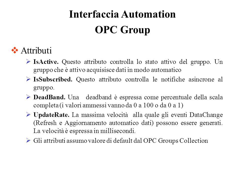 OPC Group Attributi IsActive. Questo attributo controlla lo stato attivo del gruppo. Un gruppo che è attivo acquisisce dati in modo automatico IsSubsc