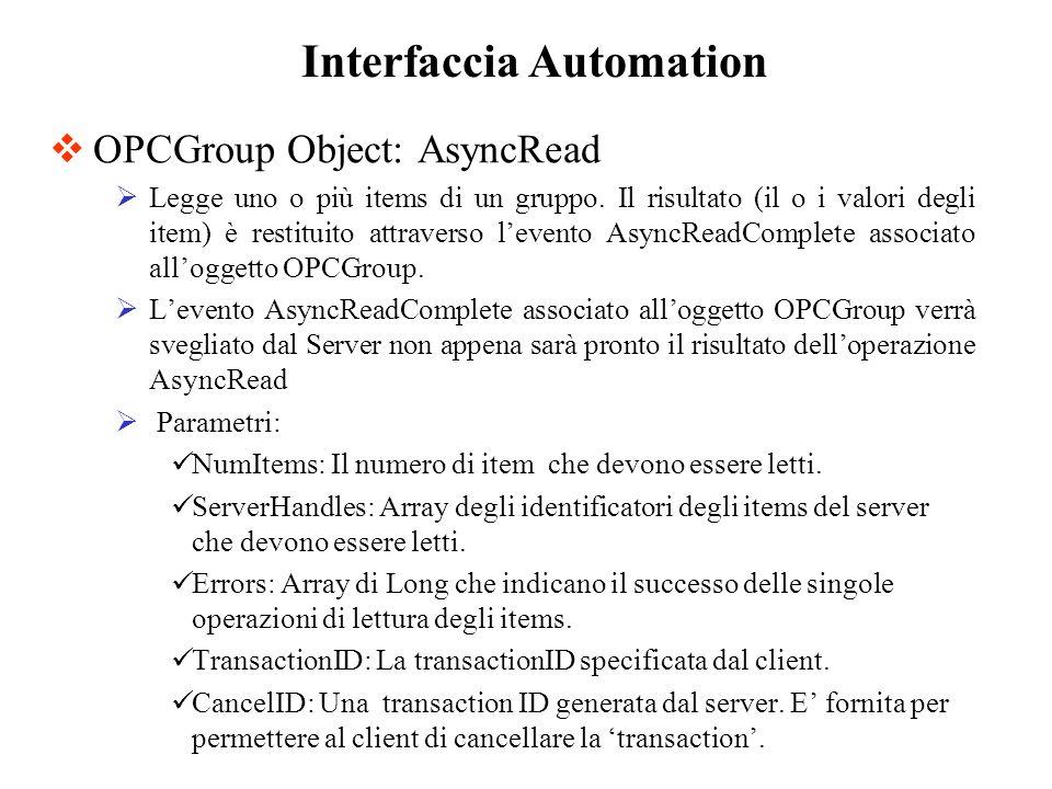 OPCGroup Object: AsyncRead Legge uno o più items di un gruppo. Il risultato (il o i valori degli item) è restituito attraverso levento AsyncReadComple