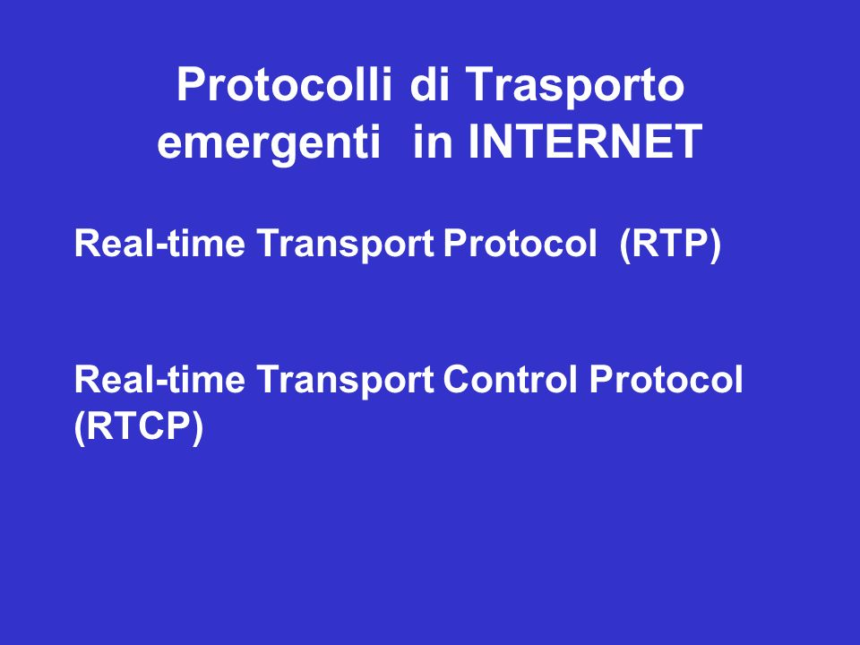 Protocolli di Trasporto emergenti in INTERNET Real-time Transport Protocol (RTP) Real-time Transport Control Protocol (RTCP)