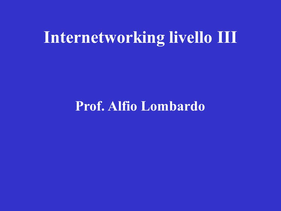 Internetworking livello III Prof. Alfio Lombardo