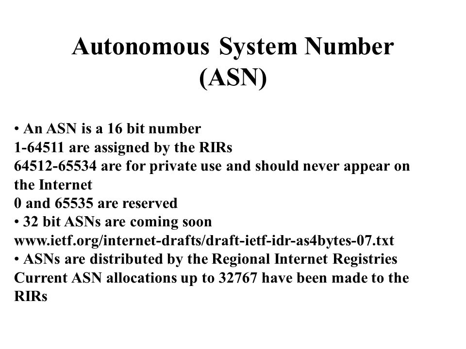 Autonomous System Number (ASN) An ASN is a 16 bit number 1-64511 are assigned by the RIRs 64512-65534 are for private use and should never appear on the Internet 0 and 65535 are reserved 32 bit ASNs are coming soon www.ietf.org/internet-drafts/draft-ietf-idr-as4bytes-07.txt ASNs are distributed by the Regional Internet Registries Current ASN allocations up to 32767 have been made to the RIRs