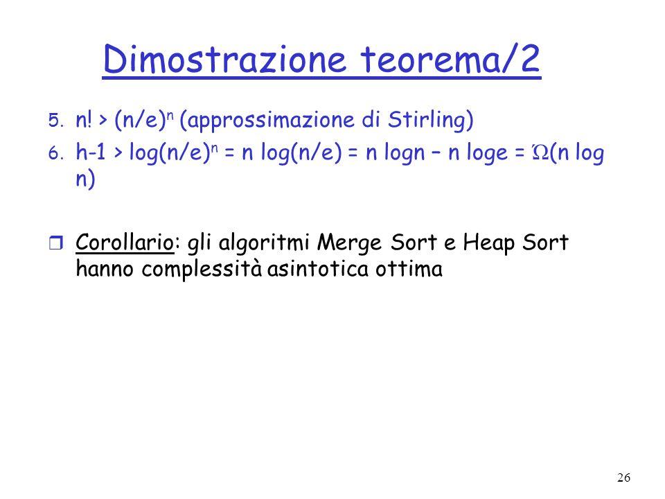26 Dimostrazione teorema/2 5. n! > (n/e) n (approssimazione di Stirling) 6. h-1 > log(n/e) n = n log(n/e) = n logn – n loge = Ώ (n log n) r Corollario