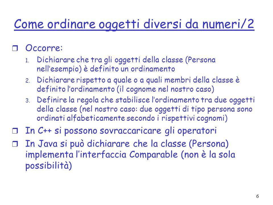6 Come ordinare oggetti diversi da numeri/2 r Occorre: 1. Dichiarare che tra gli oggetti della classe (Persona nellesempio) è definito un ordinamento