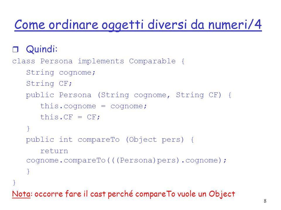 8 Come ordinare oggetti diversi da numeri/4 r Quindi: class Persona implements Comparable { String cognome; String CF; public Persona (String cognome,