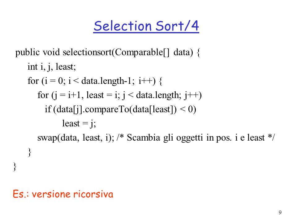 9 Selection Sort/4 public void selectionsort(Comparable[] data) { int i, j, least; for (i = 0; i < data.length-1; i++) { for (j = i+1, least = i; j <