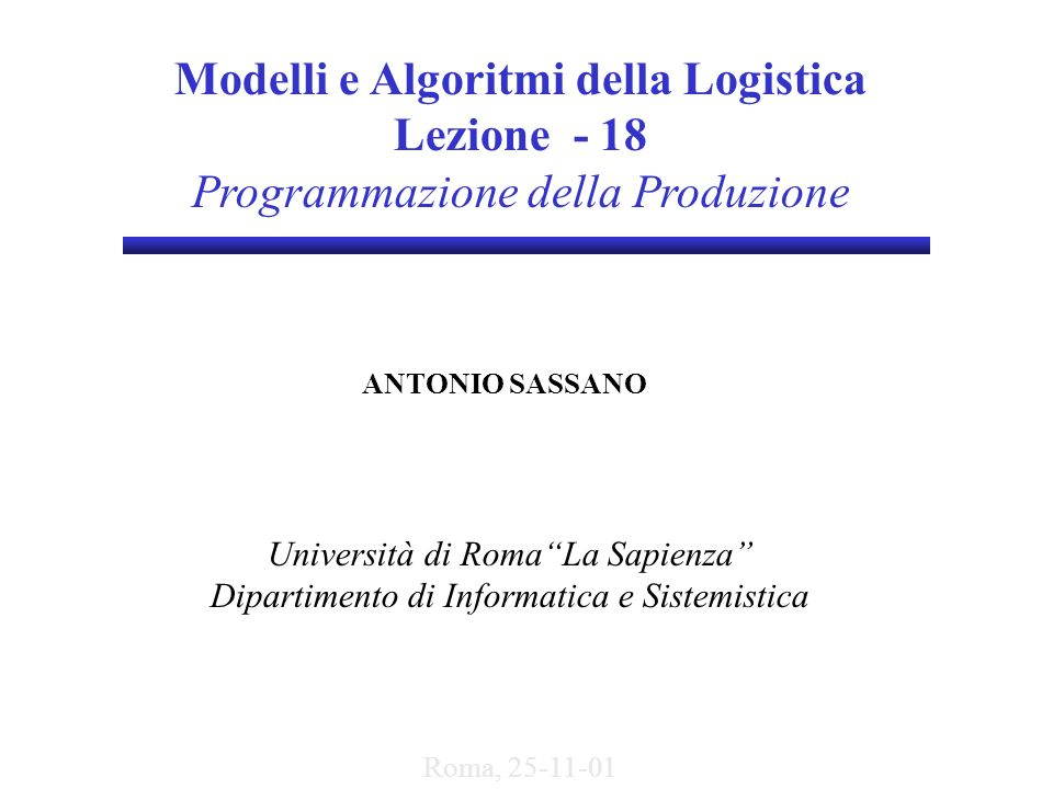 Modelli e Algoritmi della Logistica Lezione - 18 Programmazione della Produzione ANTONIO SASSANO Università di RomaLa Sapienza Dipartimento di Informa