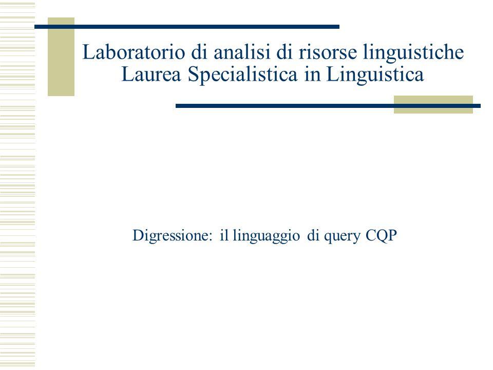 Laboratorio di analisi di risorse linguistiche Laurea Specialistica in Linguistica Digressione: il linguaggio di query CQP