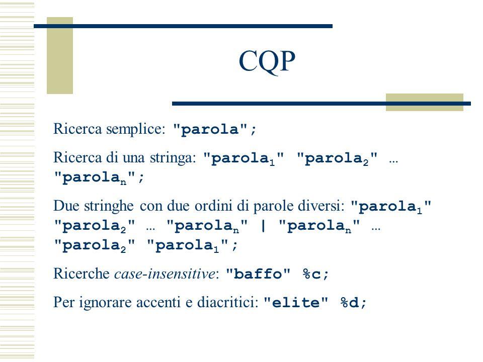 CQP Ricerca combinata parola + categoria: parola [pos= label ]; Ricerca di un lemma: [lem= parola ]; Wildcards: parol.* ; .*arola ; .*arol.* ; Per specificare un insieme chiuso di alternative: parol(a|e|aio|iere) ; Per ignorare una lettera o un segno: pic-?nic ; Per ampliare il contesto: baffo ; set Context 30 oppure baffo ; set Context 5 words oppure baffo ; set Context 2 s