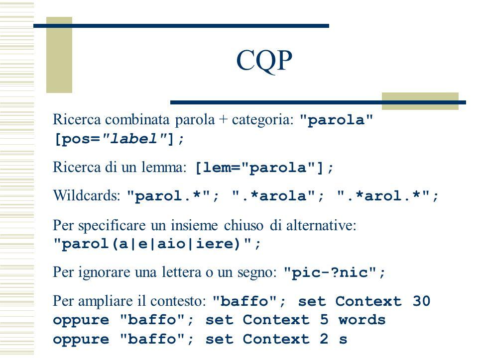 CQP Per cercare segmenti di qualsiasi lunghezza contenuti tra una parola e unaltra: parola 1 []* parola 2 ; Per cercare segmenti di lunghezza pari a una parola contenuti fra una parola e un altra: parola 1 [] parola 2 ; Per cercare tutte le occorrenze di un lemma in una data forma all interno della stessa frase: [lemma = volere ][]+ [pos = .*inf.* ] within s; Attenzione alle etichette diverse in ciascun corpus (es.