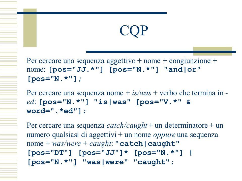 CQP Per cercare una sequenza look/bring + una sequenza di max 10 parole che non siano verbi + up/down: look|bring [pos != VB.* ]{0,10} up|down ; Per cercare le parole che cominciano con sott- e non siano né verbi né aggettivi: [word= sott.* & !(pos= V.* | pos= ADJ )];