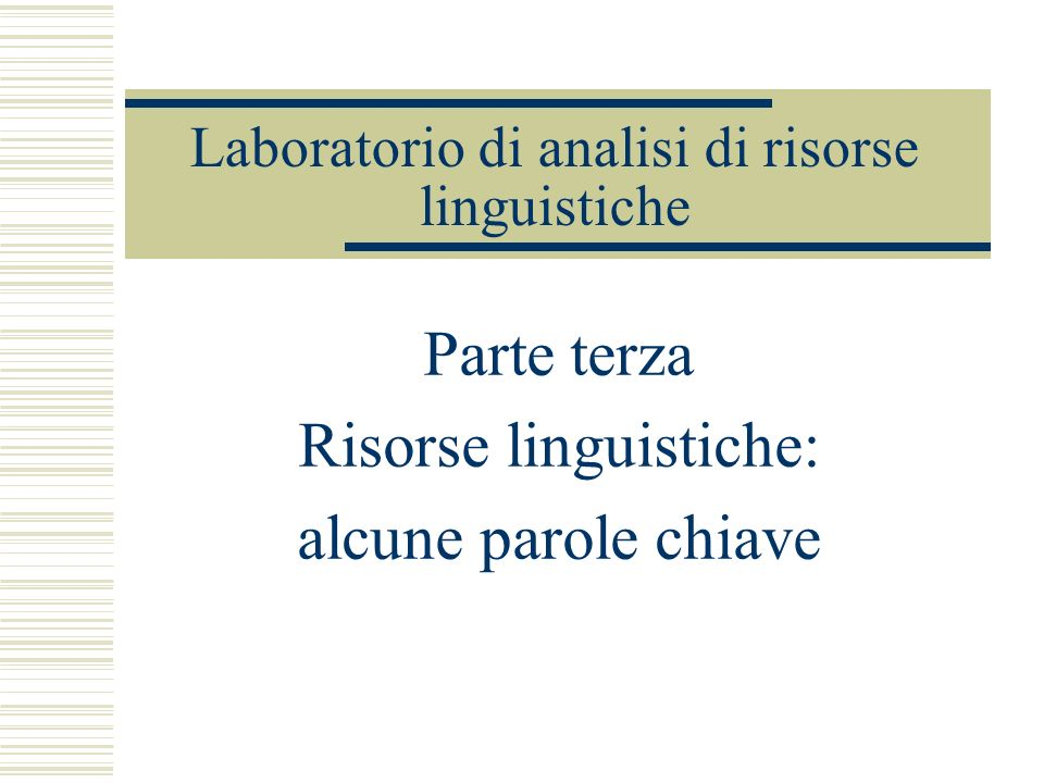 Laboratorio di analisi di risorse linguistiche Parte terza Risorse linguistiche: alcune parole chiave
