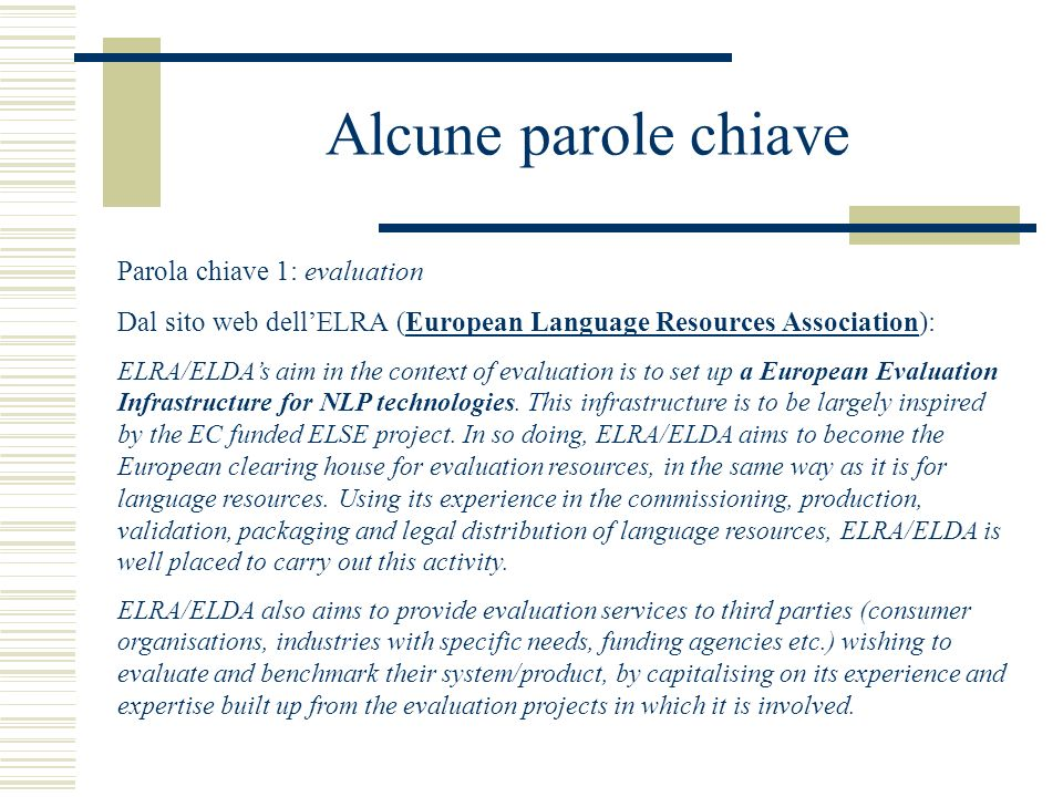 Alcune parole chiave Parola chiave 1: evaluation Dal sito web dellELRA (European Language Resources Association):European Language Resources Association ELRA/ELDAs aim in the context of evaluation is to set up a European Evaluation Infrastructure for NLP technologies.