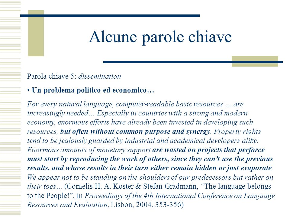 Alcune parole chiave Parola chiave 5: dissemination Un problema politico ed economico… For every natural language, computer-readable basic resources … are increasingly needed… Especially in countries with a strong and modern economy, enormous efforts have already been invested in developing such resources, but often without common purpose and synergy.