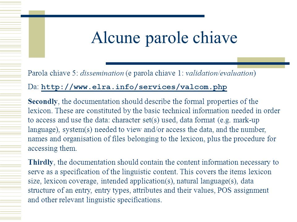 Alcune parole chiave Parola chiave 5: dissemination (e parola chiave 1: validation/evaluation) Da: http://www.elra.info/services/valcom.php http://www.elra.info/services/valcom.php Secondly, the documentation should describe the formal properties of the lexicon.