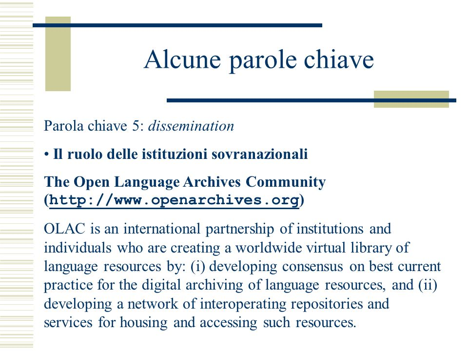 Alcune parole chiave Parola chiave 5: dissemination Il ruolo delle istituzioni sovranazionali The Open Language Archives Community ( http://www.openarchives.org ) http://www.openarchives.org OLAC is an international partnership of institutions and individuals who are creating a worldwide virtual library of language resources by: (i) developing consensus on best current practice for the digital archiving of language resources, and (ii) developing a network of interoperating repositories and services for housing and accessing such resources.