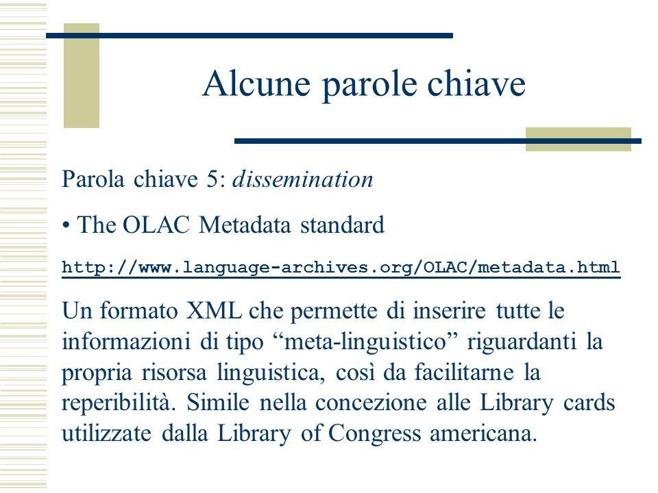 Alcune parole chiave Parola chiave 5: dissemination The OLAC Metadata standard http://www.language-archives.org/OLAC/metadata.html Un formato XML che permette di inserire tutte le informazioni di tipo meta-linguistico riguardanti la propria risorsa linguistica, così da facilitarne la reperibilità.