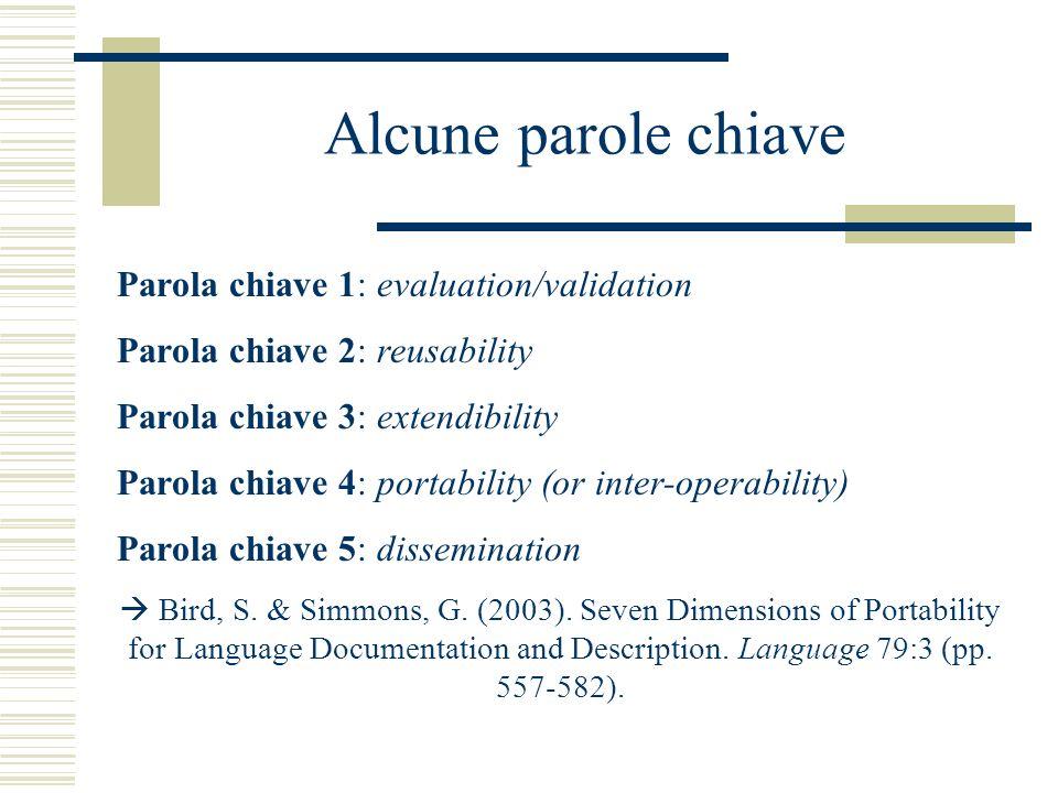 Alcune parole chiave Parola chiave 1: evaluation/validation Parola chiave 2: reusability Parola chiave 3: extendibility Parola chiave 4: portability (or inter-operability) Parola chiave 5: dissemination Bird, S.