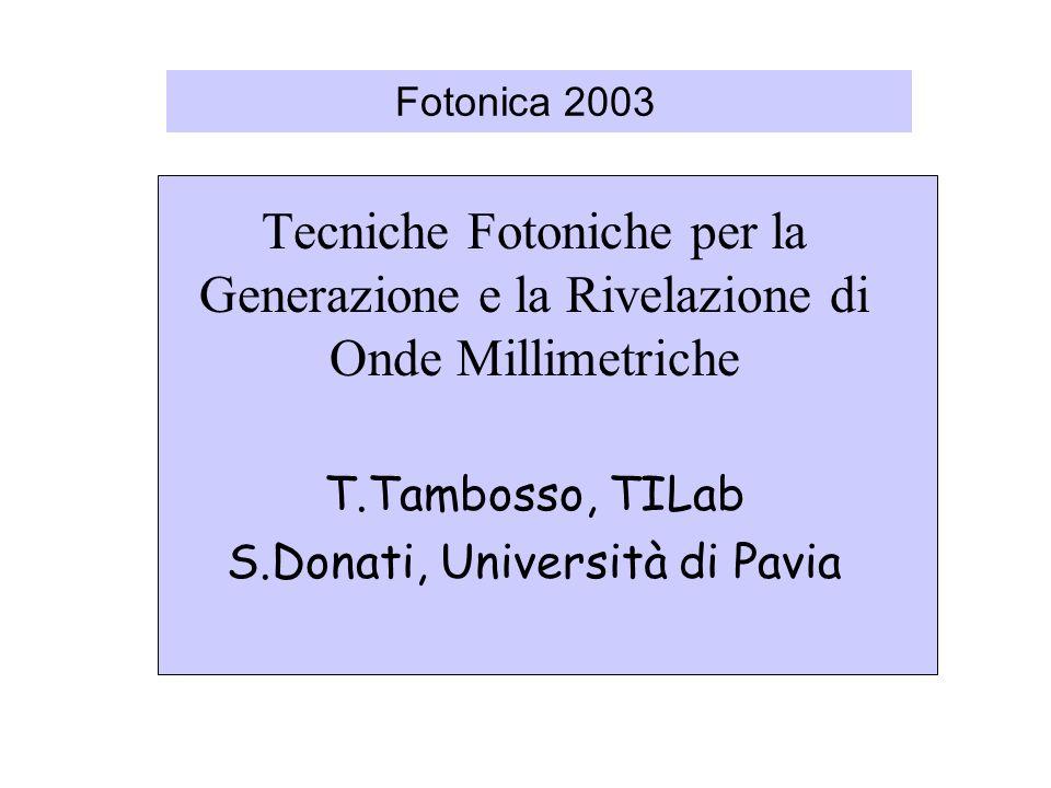 Fotonica 2003 Tecniche Fotoniche per la Generazione e la Rivelazione di Onde Millimetriche T.Tambosso, TILab S.Donati, Università di Pavia
