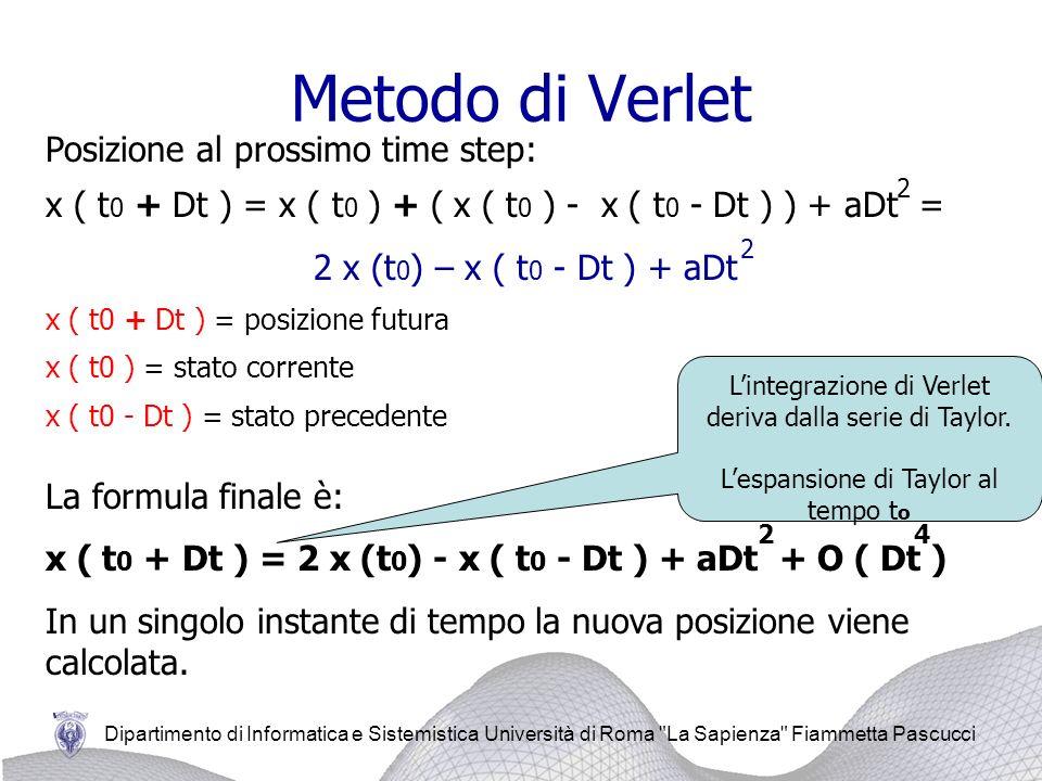 Dipartimento di Informatica e Sistemistica Università di Roma La Sapienza Fiammetta Pascucci Metodo di Verlet Posizione al prossimo time step: x ( t 0 + Dt ) = x ( t 0 ) + ( x ( t 0 ) - x ( t 0 - Dt ) ) + aDt = 2 x (t 0 ) – x ( t 0 - Dt ) + aDt x ( t0 + Dt ) = posizione futura x ( t0 ) = stato corrente x ( t0 - Dt ) = stato precedente La formula finale è: x ( t 0 + Dt ) = 2 x (t 0 ) - x ( t 0 - Dt ) + aDt + O ( Dt ) In un singolo instante di tempo la nuova posizione viene calcolata.