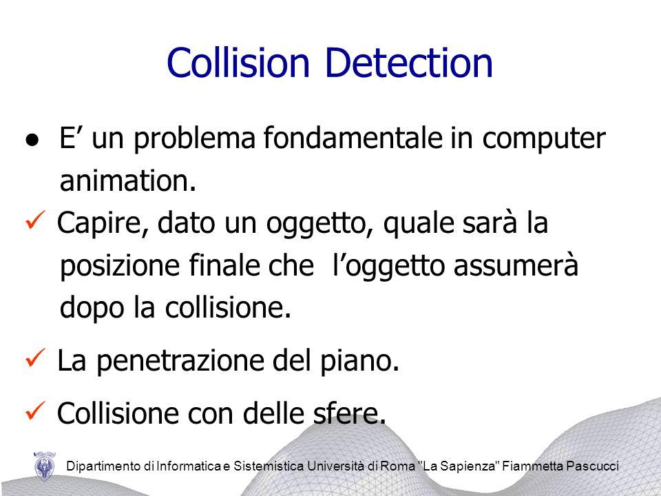 Dipartimento di Informatica e Sistemistica Università di Roma La Sapienza Fiammetta Pascucci Collision Detection E un problema fondamentale in computer animation.