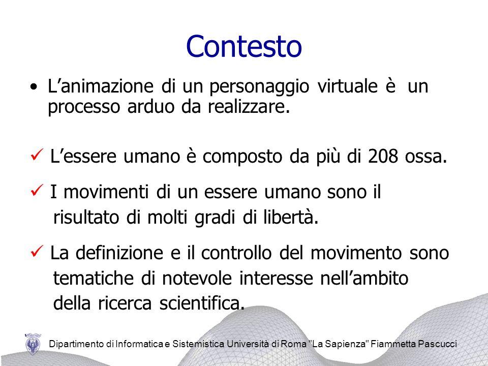 Dipartimento di Informatica e Sistemistica Università di Roma La Sapienza Fiammetta Pascucci Contesto Lanimazione di un personaggio virtuale è un processo arduo da realizzare.