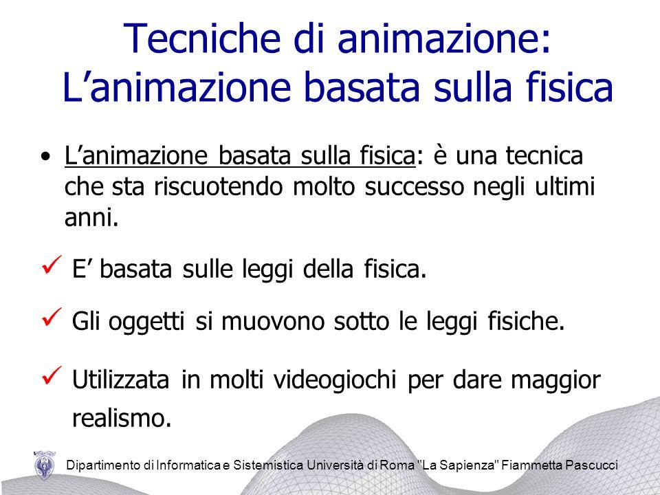 Dipartimento di Informatica e Sistemistica Università di Roma La Sapienza Fiammetta Pascucci Tecniche di animazione: Lanimazione basata sulla fisica Lanimazione basata sulla fisica: è una tecnica che sta riscuotendo molto successo negli ultimi anni.