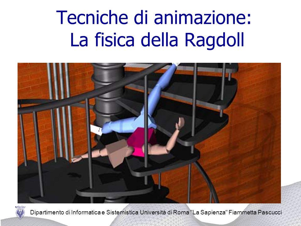 Dipartimento di Informatica e Sistemistica Università di Roma La Sapienza Fiammetta Pascucci Tecniche di animazione: La fisica della Ragdoll La fisica della Ragdoll: tecnica largamente usata nella gestione della fisica dei corpi.